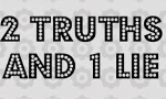 2 truths and 1 lie game!!