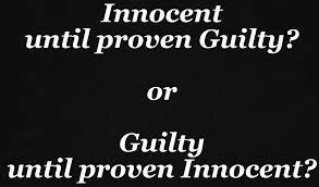 Innocent Until Proven Guilty or Guilty Untile Proven Innocent