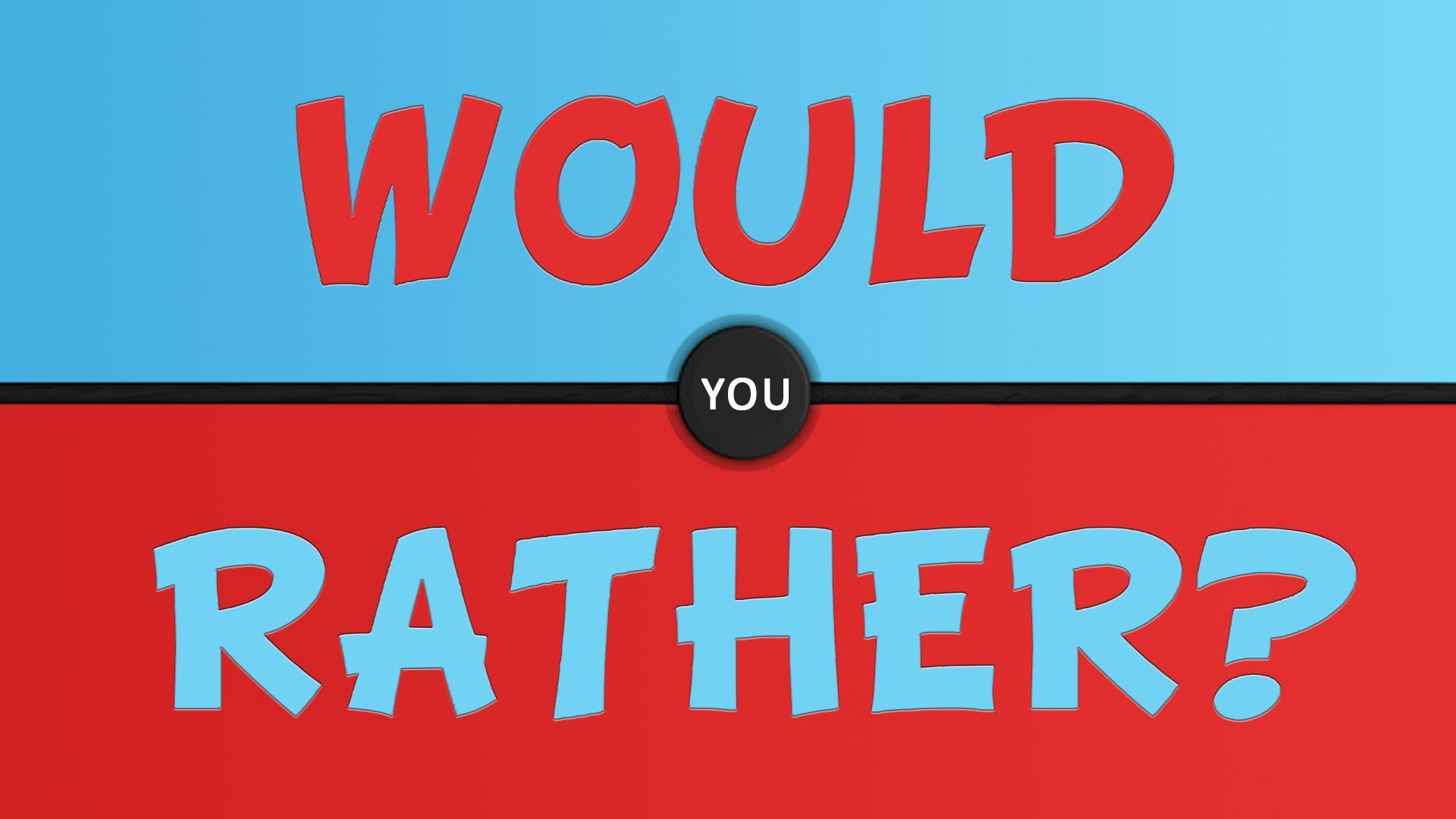 What would you rather do? (10)