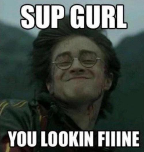 Sup gurl, you lookin fiiine