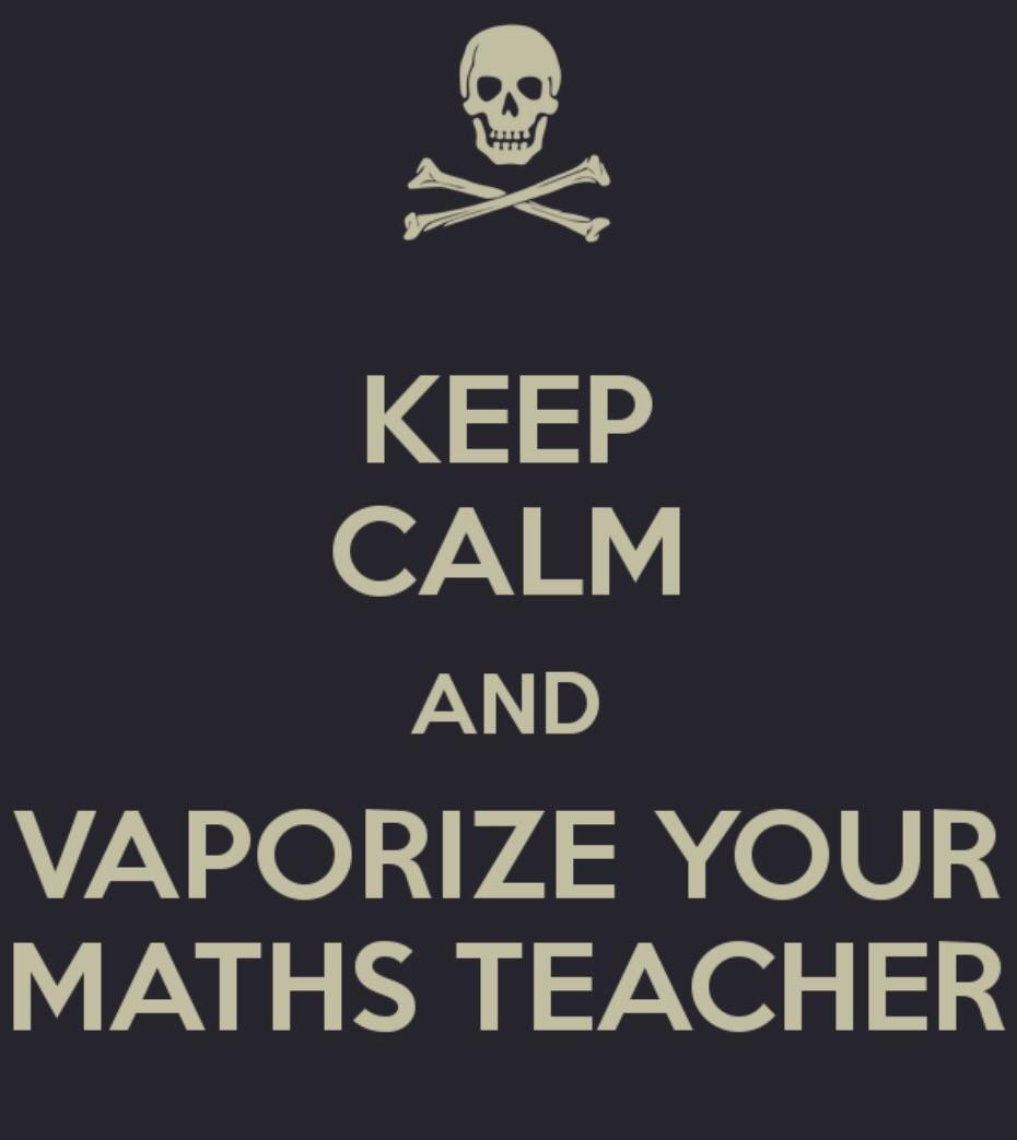 Keep calm and vaporize your maths teacher