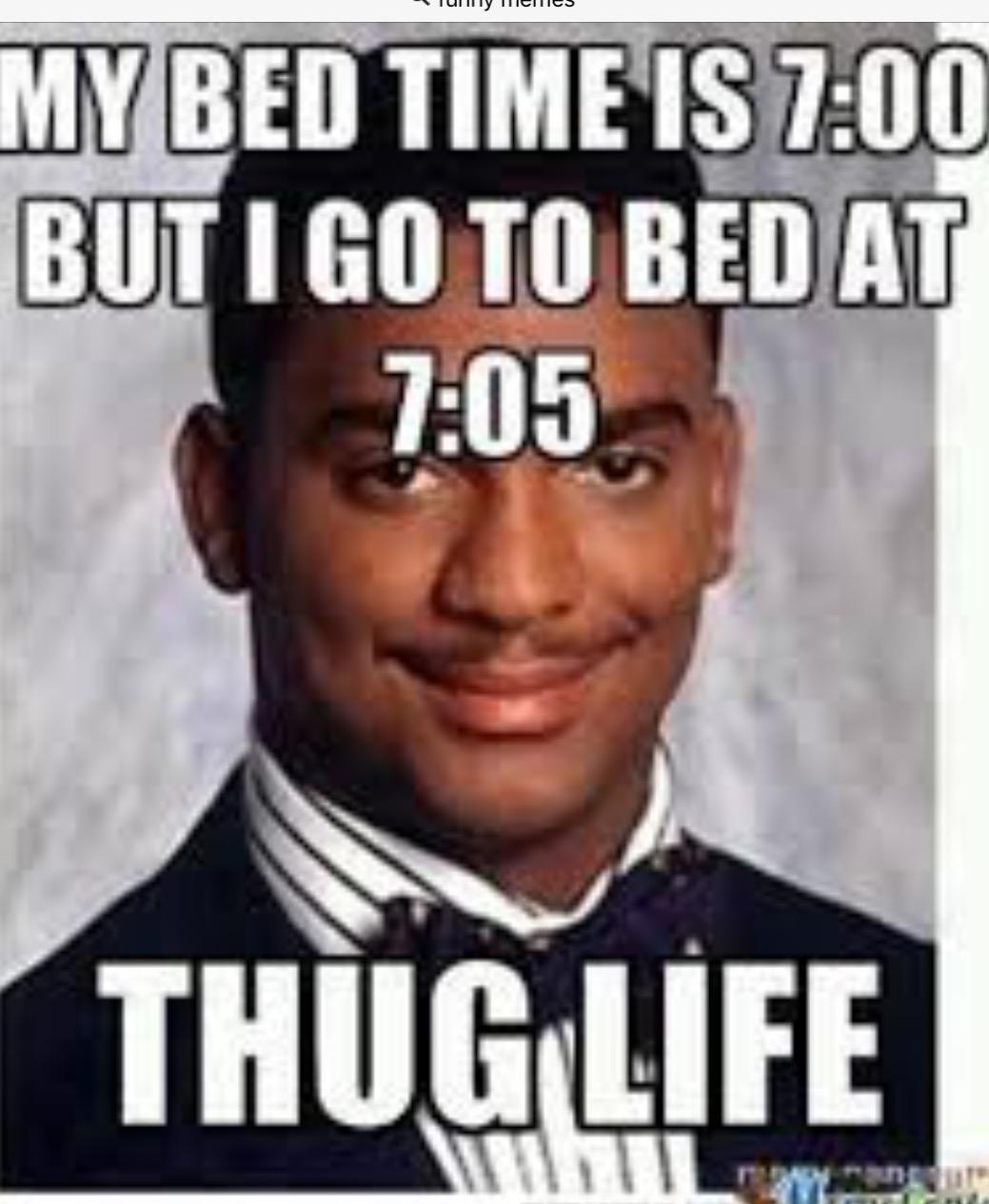 My bed time is 7:00 but I go to bed at 7:05, THUG LIFE