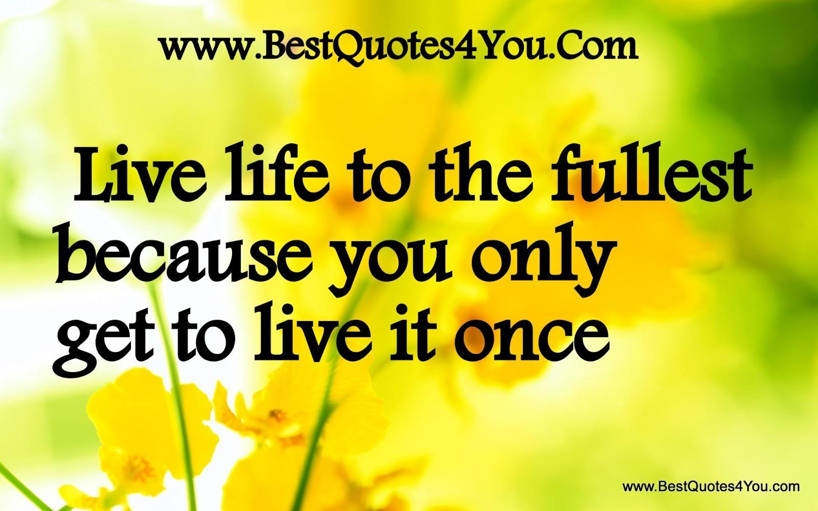 Live life to the fullest because you only get to live it once