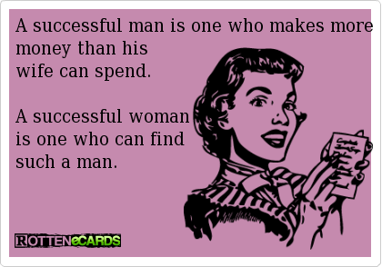 A successful man is one who makes more money than his wife can spend. A successful woman is one who can find such a man.