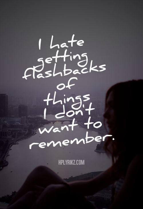 I hate getting flashbacks of things I don't wanted to remember