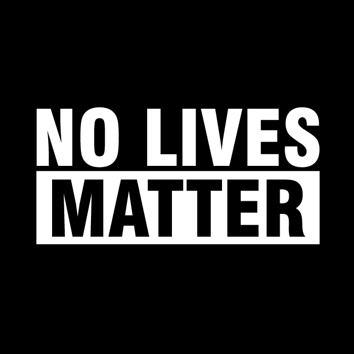 How about...no lives matter?