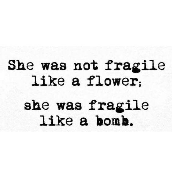 she was not fragile like a flower. She was fragile like a bomb