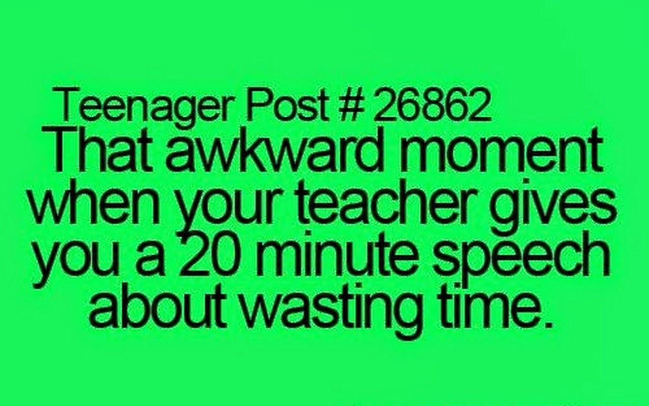 Thats awkward moment when your teacher gives you a 20 minite talk about wasting time.