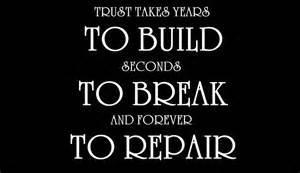 Trust takes years to build. Seconds to brake and forever to repair