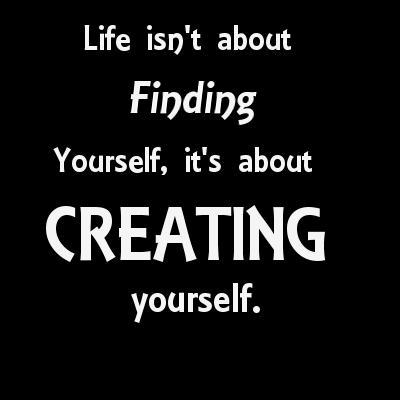 Life isn`t about finding yourself, it`s about creating yourself