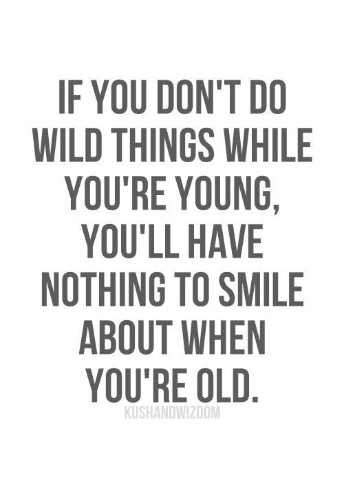 If you don`t do wild things while you`re young, you`ll have nothing to smile about when you`re old
