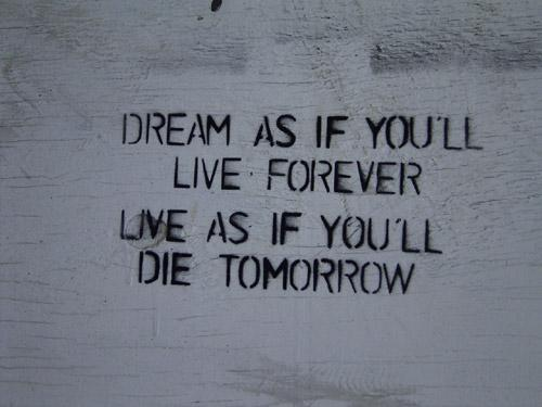 Dream as if you`ll live forever, live as if you`ll die tomorrow