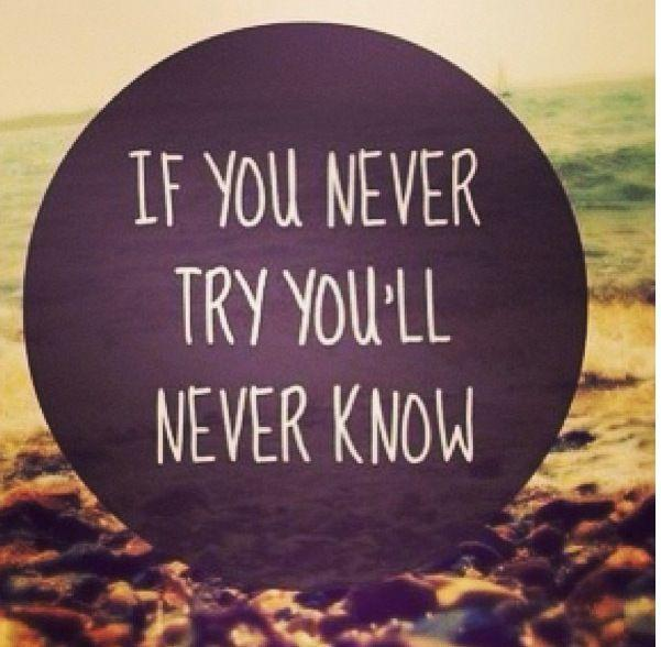 If you never try, you`ll never know