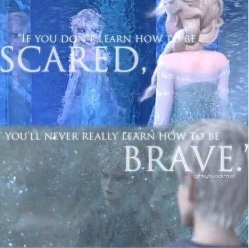 """If you don't learn how to be scared, you'll never really learn how to be brave."""