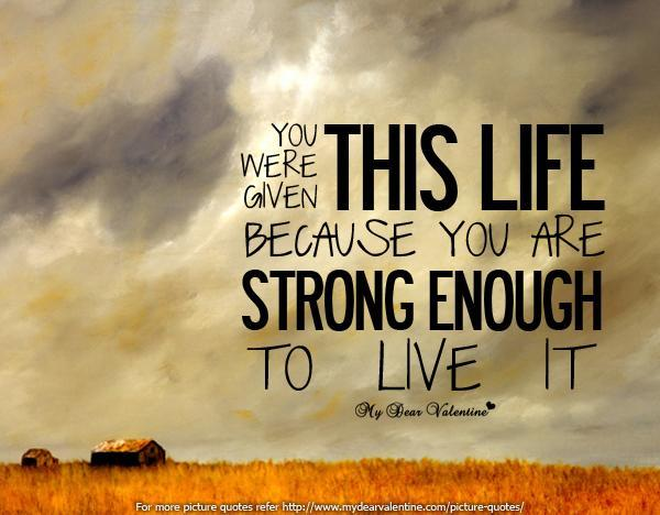 You were given this life because you`re strong enough to live it