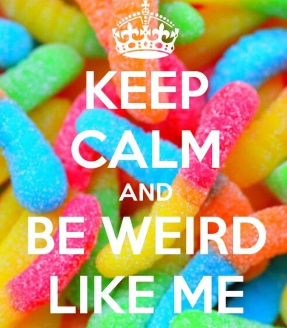 Keep calm and be weird like me
