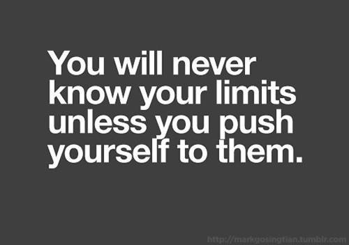 You will never know you`re limits unless you push yourself to them