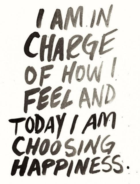 """I am in charge of how I feel and today I am choosing happiness."""