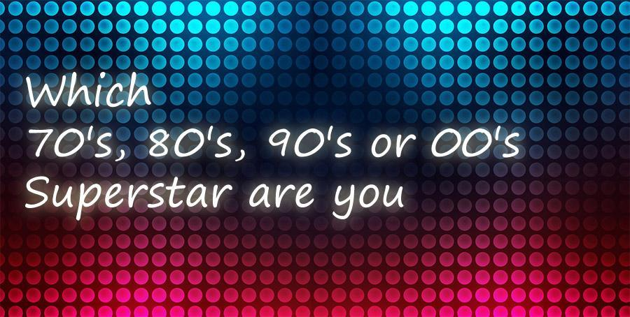 Which 70's, 80's, 90's or 00's Superstar are you