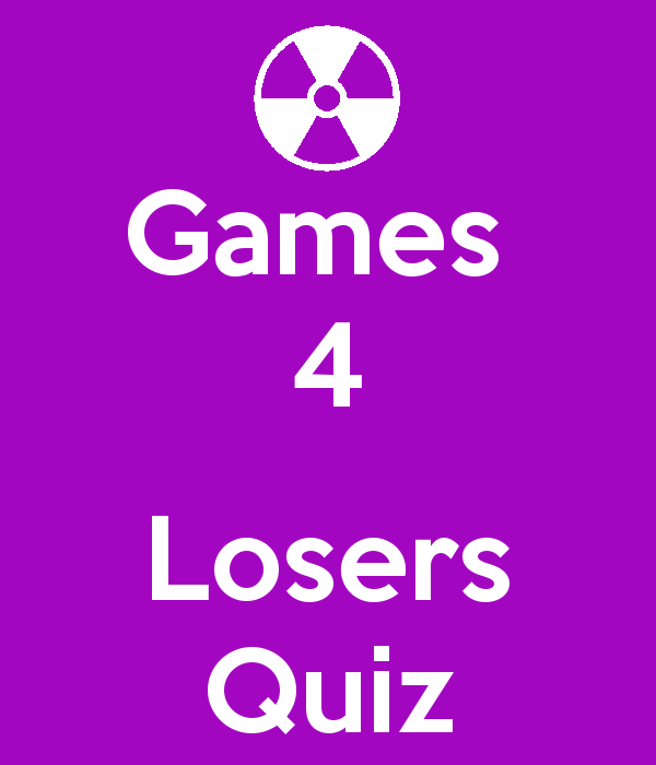 Games 4 Losers QUIZ