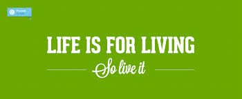 Life is For Living, So let's Live It!