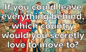 If You Could Leave Everything Behind, Which Country Would You Secretly Love To Move To?