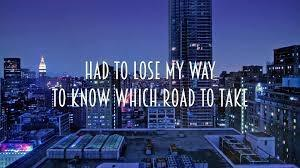 Name this song: 12. I had to lose my way to know which road to take. Trouble finds me.