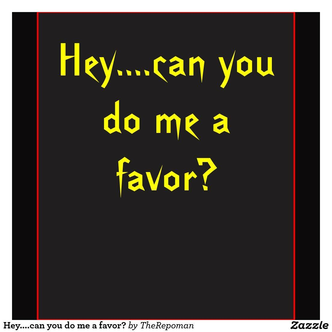 "If someone said, ""Can you do me a favor?"" you would say..."