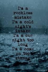 Name this song: 11. I'm a reckless mistake. I'm a cold night's intake. I'm a one night too long. I'm a come on too strong. All my life I've been living in the fast lane, can't slow down I'm a rolling freight train.