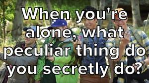 When You're Alone, What Peculiar Thing Do You Secretly Do?