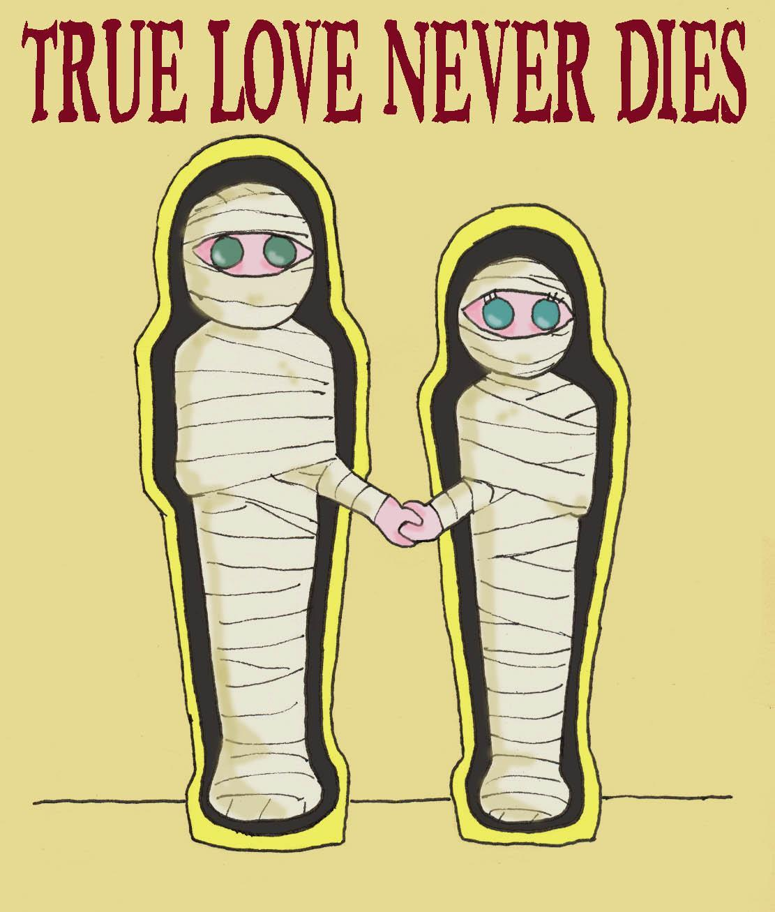 if you were a mummy would you try to find true love......or die trying