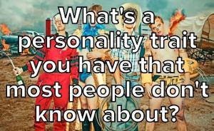 What's A Personality Trait You Have That Most People Don't Know About?