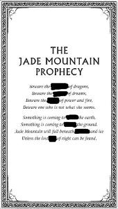 Complete the second verse of the prophecy:  Something is coming to _____ the earth, Something is coming to _____ the ground. Jade Mountain will fall beneath _____ and ice Unless the lost ____ of night can be found.  Seperate the words with commas and spaces.