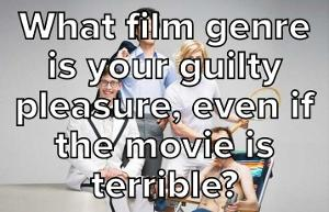 What Film Genre Is Your Guilty Pleasure, Even If The Movie Is Terrible?