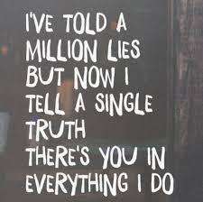 Name the song: 8. I've told a million lies but now I tell a single truth. There's you in everything I do.