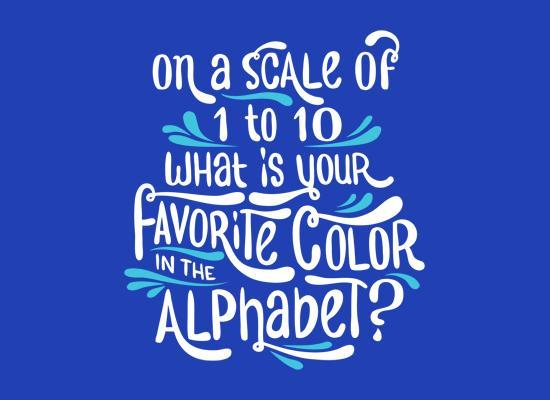 On a scale of 1-10, whats your favorite color of the alphabet?