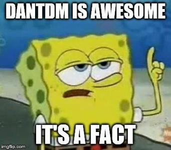 is dantdm awesome? (spongebob gives you a hint :D)