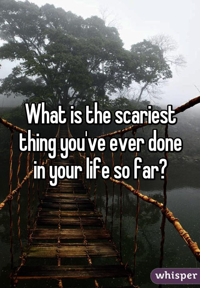 what's the scariest thing you've ever done?
