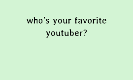 Who is your favorite YouTuber? (3)
